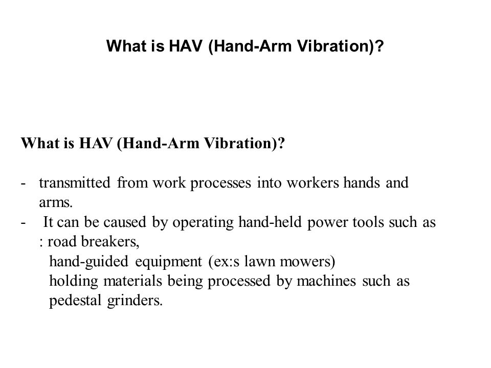What is HAV (Hand-Arm Vibration)? What is HAV (Hand-Arm Vibration)? -transmitted from work processes into workers hands and arms. - It can be caused b