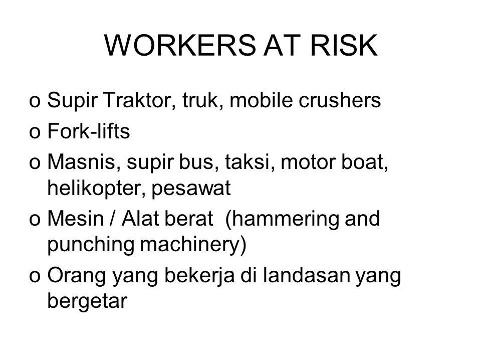 WORKERS AT RISK oSupir Traktor, truk, mobile crushers oFork-lifts oMasnis, supir bus, taksi, motor boat, helikopter, pesawat oMesin / Alat berat (hammering and punching machinery) oOrang yang bekerja di landasan yang bergetar