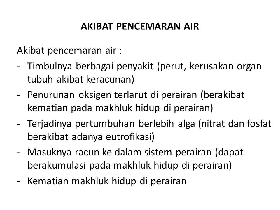 AKIBAT PENCEMARAN AIR Akibat pencemaran air : -Timbulnya berbagai penyakit (perut, kerusakan organ tubuh akibat keracunan) -Penurunan oksigen terlarut