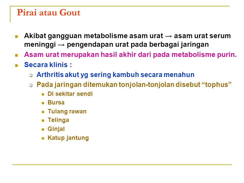 Pirai atau Gout Akibat gangguan metabolisme asam urat → asam urat serum meninggi → pengendapan urat pada berbagai jaringan Asam urat merupakan hasil a