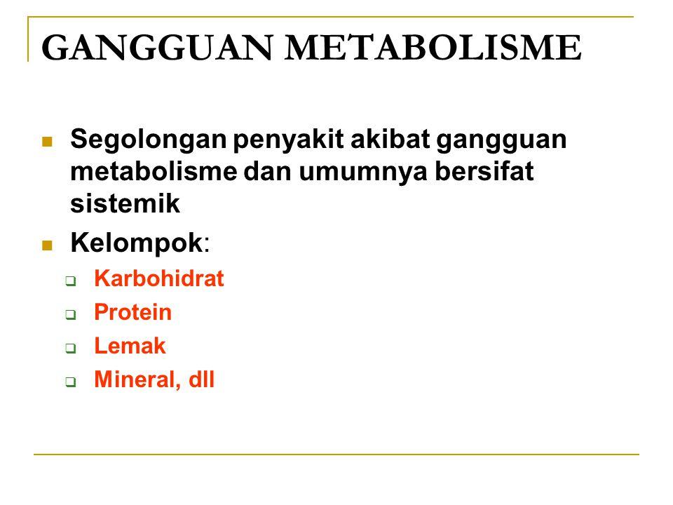 GANGGUAN METABOLISME Segolongan penyakit akibat gangguan metabolisme dan umumnya bersifat sistemik Kelompok:  Karbohidrat  Protein  Lemak  Mineral