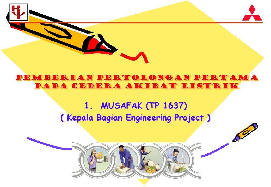 PEMBERIAN PERTOLONGAN PERTAMA PADA CEDERA AKIBAT LISTRIK 1.MUSAFAK (TP 1637) ( Kepala Bagian Engineering Project )