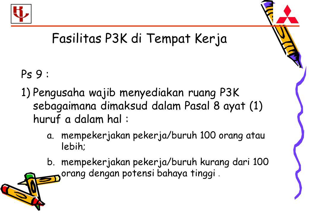 Fasilitas P3K di Tempat Kerja Ps 9 : 1)Pengusaha wajib menyediakan ruang P3K sebagaimana dimaksud dalam Pasal 8 ayat (1) huruf a dalam hal : a.mempekerjakan pekerja/buruh 100 orang atau lebih; b.mempekerjakan pekerja/buruh kurang dari 100 orang dengan potensi bahaya tinggi.