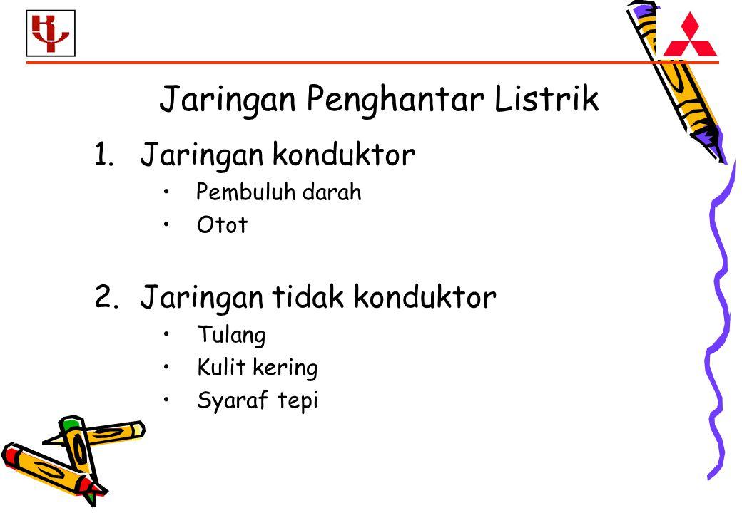 Jaringan Penghantar Listrik 1.Jaringan konduktor Pembuluh darah Otot 2.Jaringan tidak konduktor Tulang Kulit kering Syaraf tepi