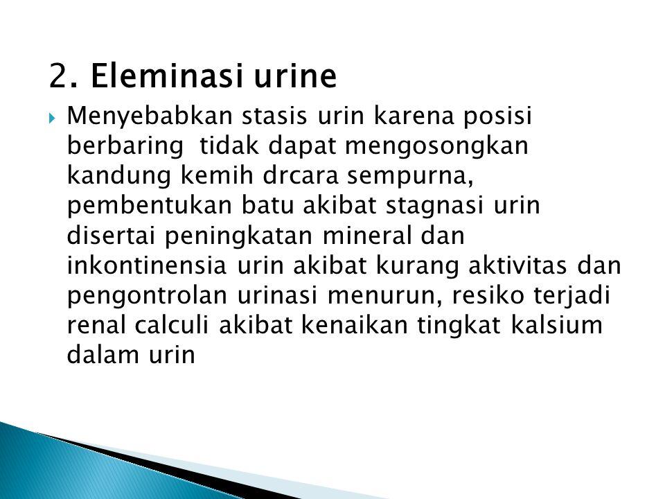 2. Eleminasi urine  Menyebabkan stasis urin karena posisi berbaring tidak dapat mengosongkan kandung kemih drcara sempurna, pembentukan batu akibat s