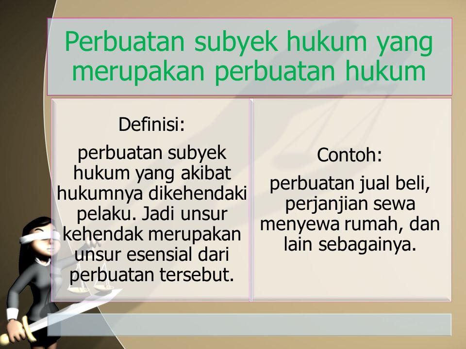 Perbuatan subyek hukum yang merupakan perbuatan hukum Definisi: perbuatan subyek hukum yang akibat hukumnya dikehendaki pelaku. Jadi unsur kehendak me