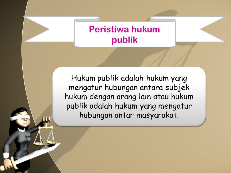 Peristiwa hukum publik Hukum publik adalah hukum yang mengatur hubungan antara subjek hukum dengan orang lain atau hukum publik adalah hukum yang meng