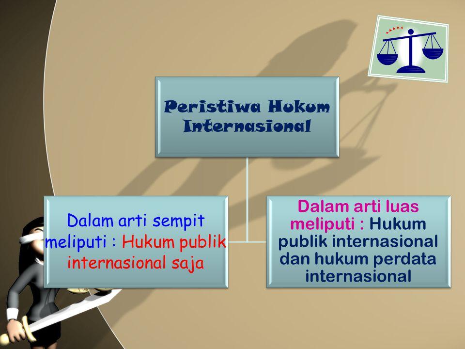 Peristiwa Hukum Internasional Dalam arti sempit meliputi : Hukum publik internasional saja Dalam arti luas meliputi : Hukum publik internasional dan h