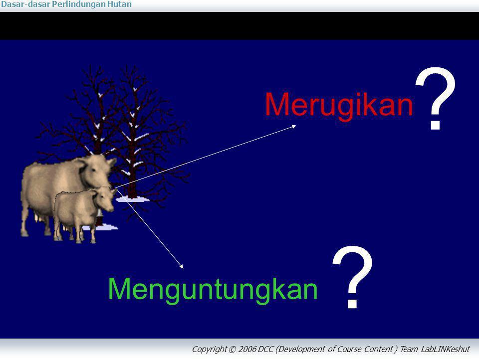 Dasar-dasar Perlindungan Hutan Copyright © 2006 DCC (Development of Course Content ) Team LabLINKeshut Merugikan Menguntungkan ? ?