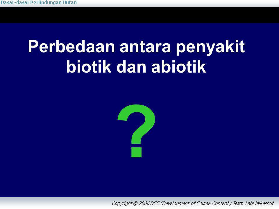 Dasar-dasar Perlindungan Hutan Copyright © 2006 DCC (Development of Course Content ) Team LabLINKeshut Perbedaan antara penyakit biotik dan abiotik ?