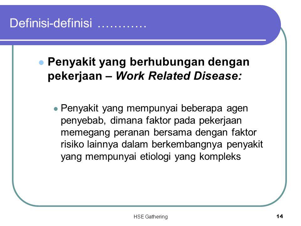 HSE Gathering 14 Definisi-definisi ………… Penyakit yang berhubungan dengan pekerjaan – Work Related Disease: Penyakit yang mempunyai beberapa agen penye