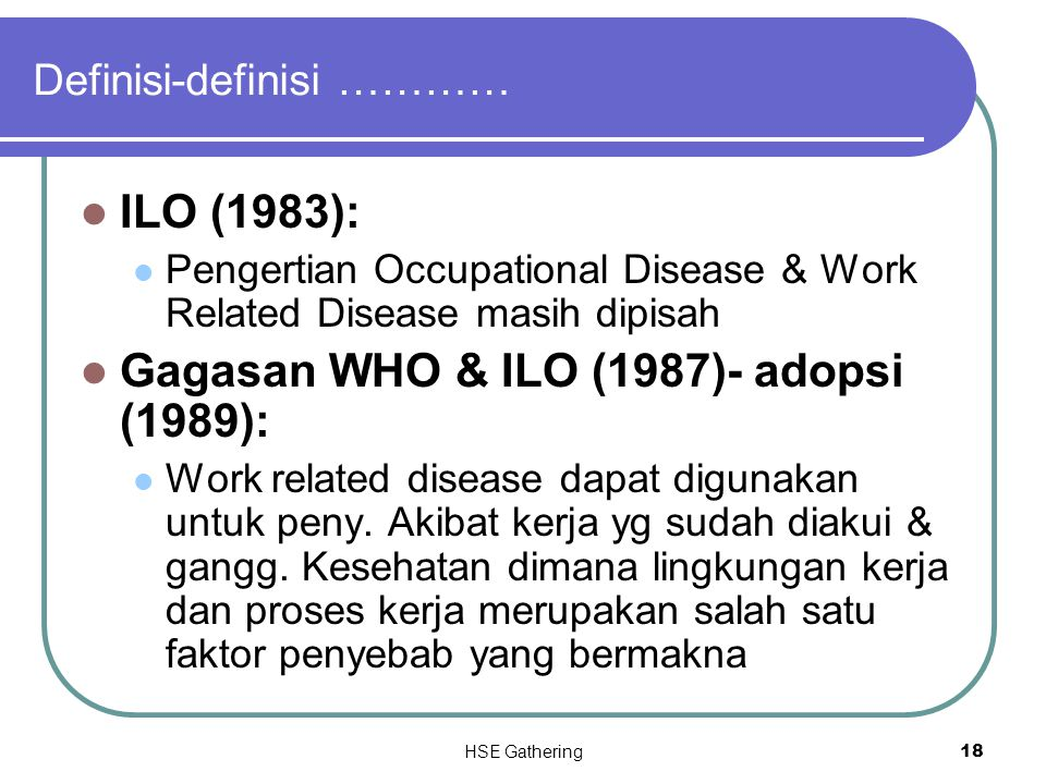 HSE Gathering 18 Definisi-definisi ………… ILO (1983): Pengertian Occupational Disease & Work Related Disease masih dipisah Gagasan WHO & ILO (1987)- ado