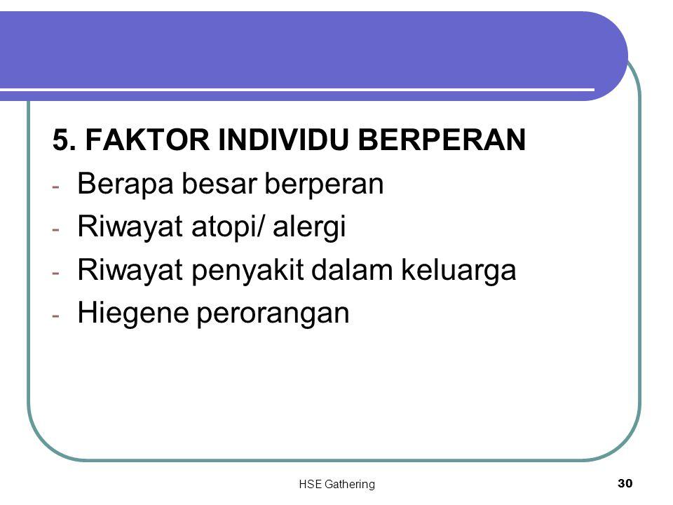 HSE Gathering 30 5. FAKTOR INDIVIDU BERPERAN - Berapa besar berperan - Riwayat atopi/ alergi - Riwayat penyakit dalam keluarga - Hiegene perorangan