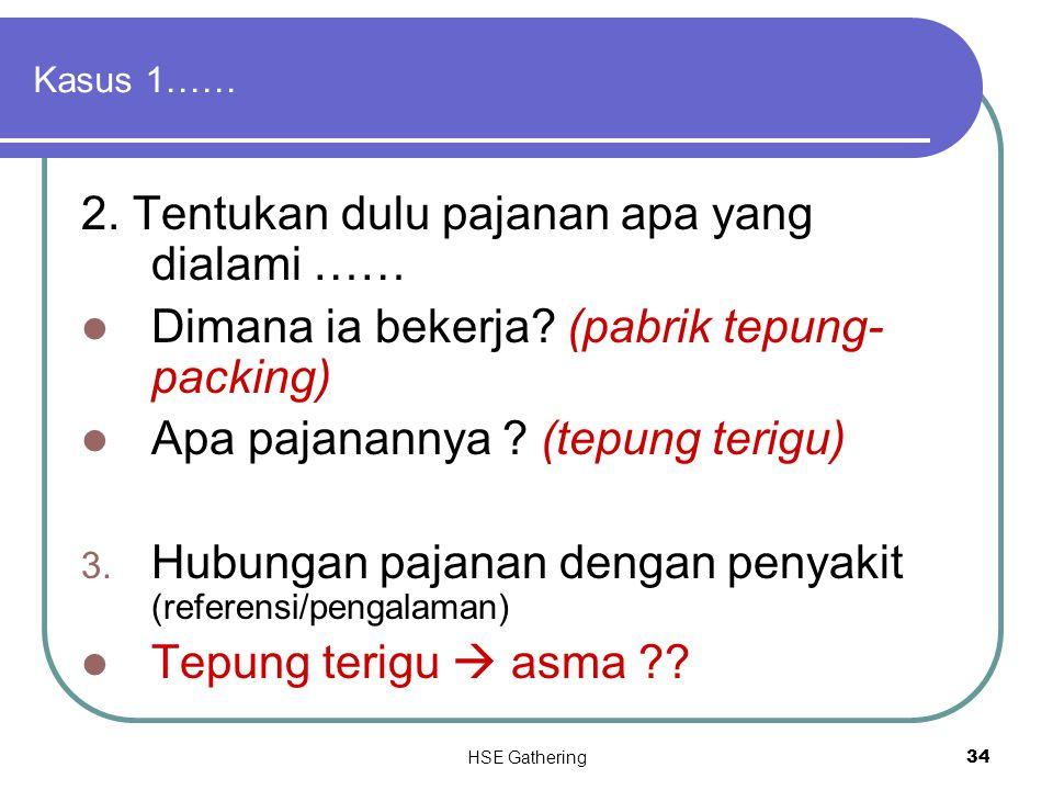 HSE Gathering 34 Kasus 1…… 2. Tentukan dulu pajanan apa yang dialami …… Dimana ia bekerja? (pabrik tepung- packing) Apa pajanannya ? (tepung terigu) 3
