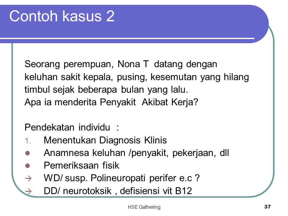 HSE Gathering 37 Contoh kasus 2 Seorang perempuan, Nona T datang dengan keluhan sakit kepala, pusing, kesemutan yang hilang timbul sejak beberapa bula