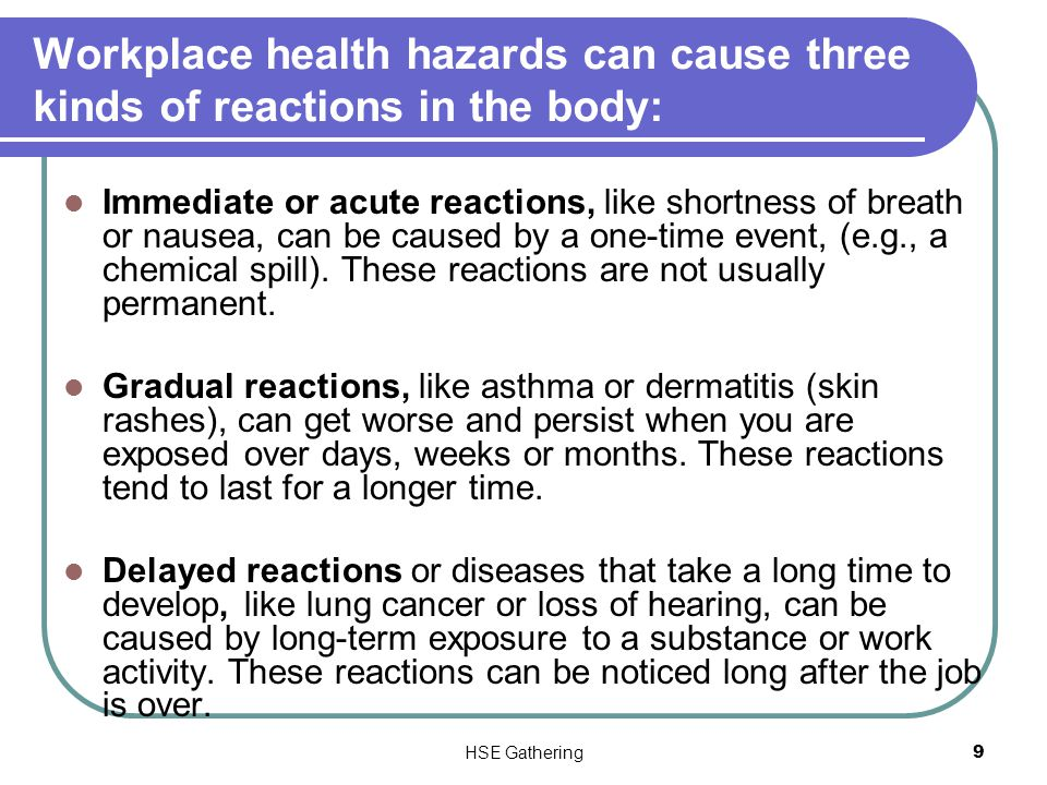HSE Gathering 9 Workplace health hazards can cause three kinds of reactions in the body: Immediate or acute reactions, like shortness of breath or nau