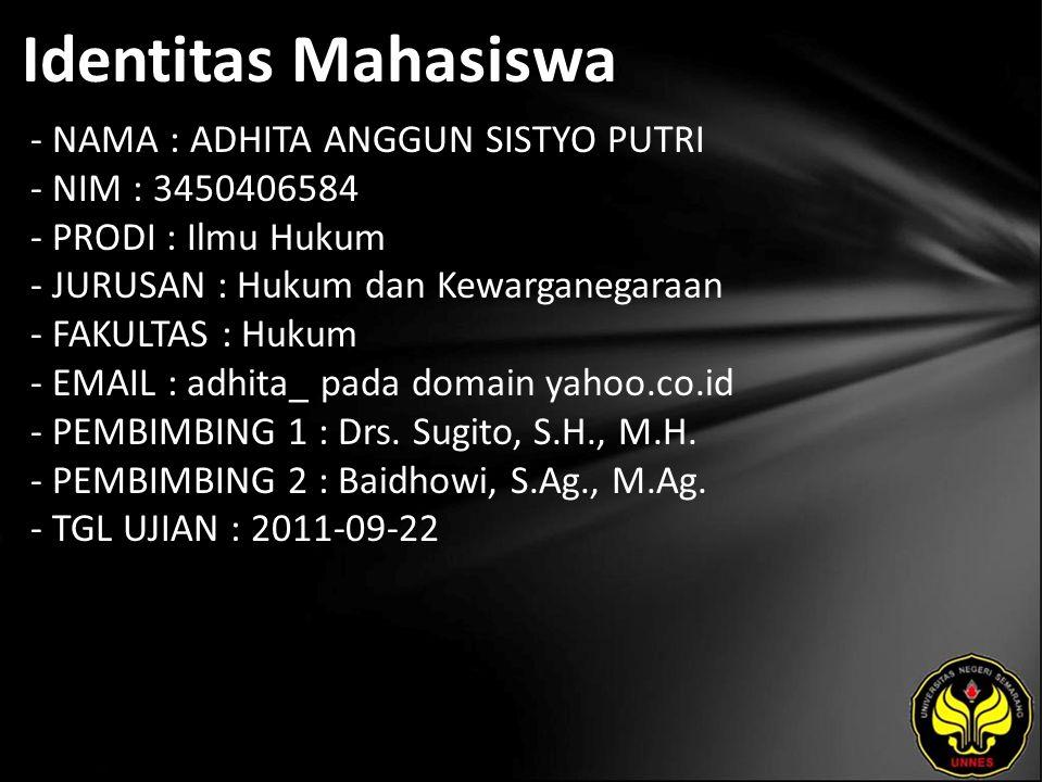 Identitas Mahasiswa - NAMA : ADHITA ANGGUN SISTYO PUTRI - NIM : 3450406584 - PRODI : Ilmu Hukum - JURUSAN : Hukum dan Kewarganegaraan - FAKULTAS : Hukum - EMAIL : adhita_ pada domain yahoo.co.id - PEMBIMBING 1 : Drs.