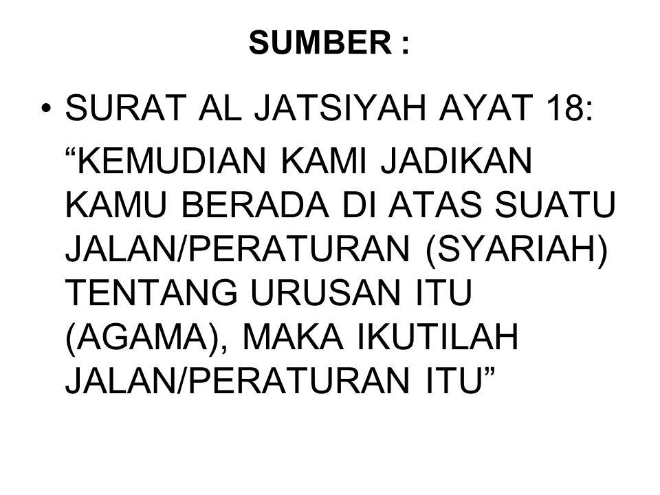 "SUMBER : SURAT AL JATSIYAH AYAT 18: ""KEMUDIAN KAMI JADIKAN KAMU BERADA DI ATAS SUATU JALAN/PERATURAN (SYARIAH) TENTANG URUSAN ITU (AGAMA), MAKA IKUTIL"
