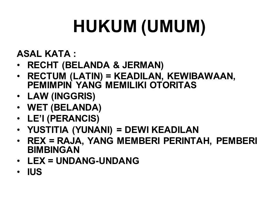HUKUM (UMUM) ASAL KATA : RECHT (BELANDA & JERMAN) RECTUM (LATIN) = KEADILAN, KEWIBAWAAN, PEMIMPIN YANG MEMILIKI OTORITAS LAW (INGGRIS) WET (BELANDA) L