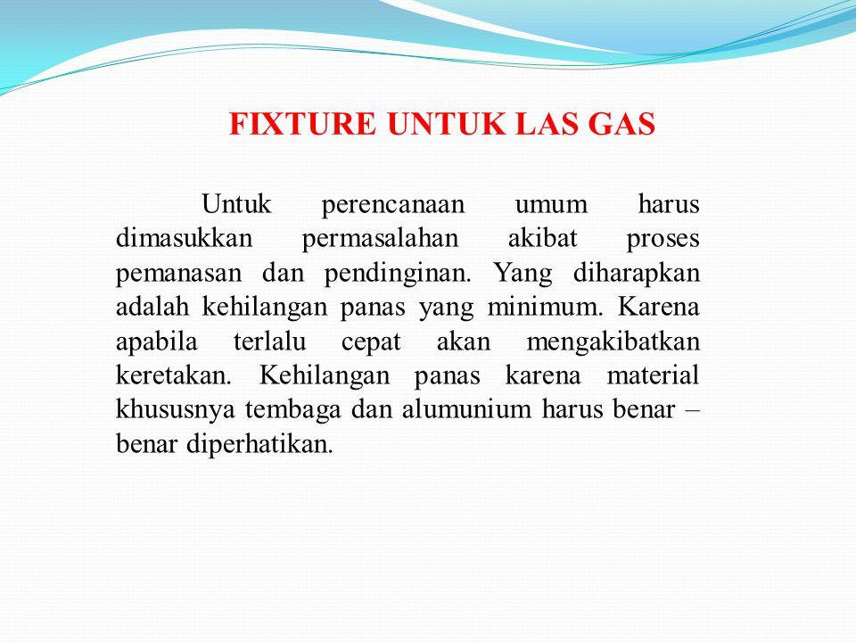 FIXTURE UNTUK LAS GAS Untuk perencanaan umum harus dimasukkan permasalahan akibat proses pemanasan dan pendinginan. Yang diharapkan adalah kehilangan