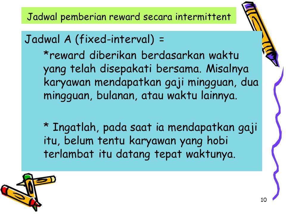 10 Jadwal pemberian reward secara intermittent Jadwal A (fixed-interval) = *reward diberikan berdasarkan waktu yang telah disepakati bersama.