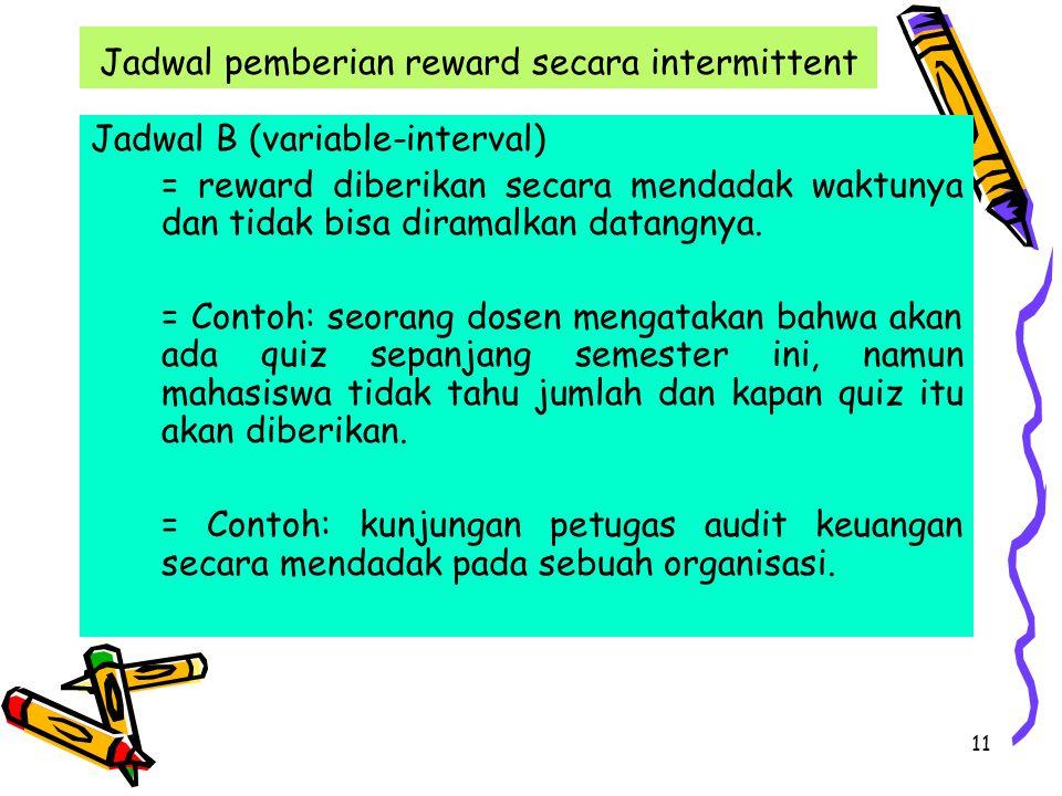 11 Jadwal pemberian reward secara intermittent Jadwal B (variable-interval) = reward diberikan secara mendadak waktunya dan tidak bisa diramalkan datangnya.