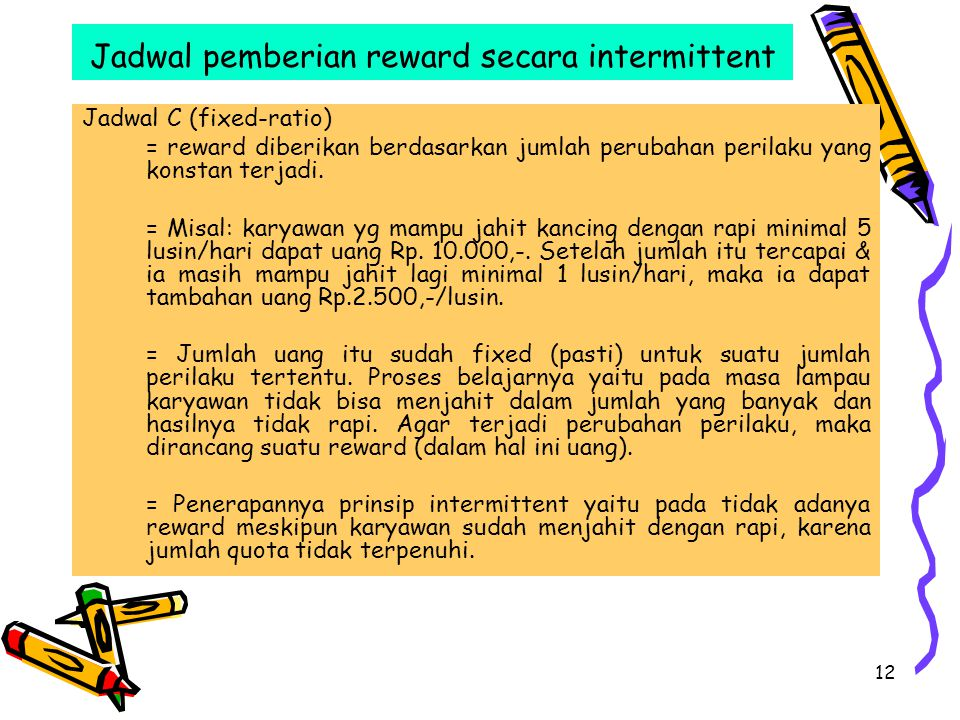 12 Jadwal pemberian reward secara intermittent Jadwal C (fixed-ratio) = reward diberikan berdasarkan jumlah perubahan perilaku yang konstan terjadi.
