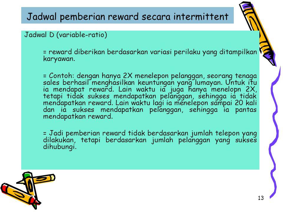 13 Jadwal pemberian reward secara intermittent Jadwal D (variable-ratio) = reward diberikan berdasarkan variasi perilaku yang ditampilkan karyawan. =