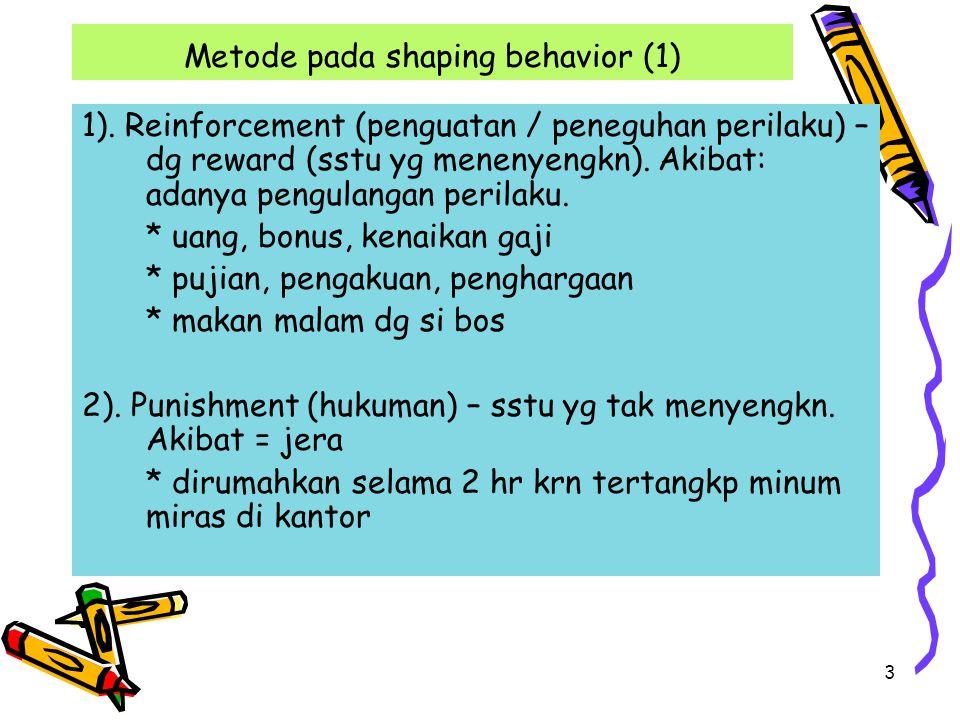 3 Metode pada shaping behavior (1) 1). Reinforcement (penguatan / peneguhan perilaku) – dg reward (sstu yg menenyengkn). Akibat: adanya pengulangan pe