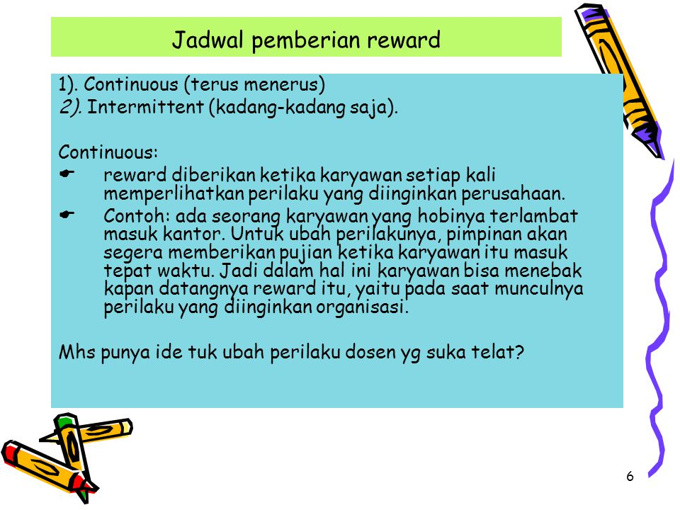 6 Jadwal pemberian reward 1). Continuous (terus menerus) 2). Intermittent (kadang-kadang saja). Continuous:  reward diberikan ketika karyawan setiap