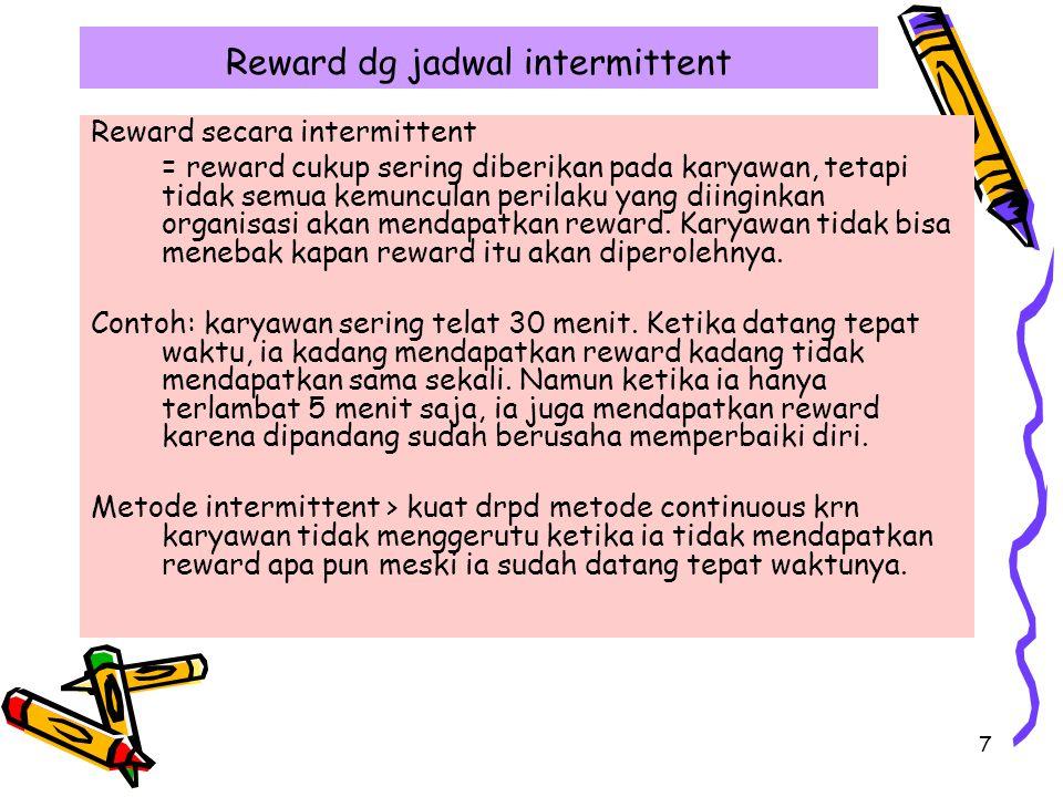 7 Reward dg jadwal intermittent Reward secara intermittent = reward cukup sering diberikan pada karyawan, tetapi tidak semua kemunculan perilaku yang diinginkan organisasi akan mendapatkan reward.