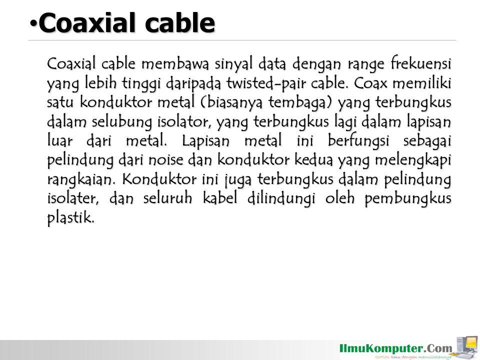 Coaxial cable membawa sinyal data dengan range frekuensi yang lebih tinggi daripada twisted-pair cable.
