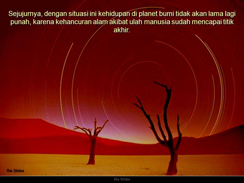 Ria Slides Sejujurnya, dengan situasi ini kehidupan di planet bumi tidak akan lama lagi punah, karena kehancuran alam akibat ulah manusia sudah mencapai titik akhir.