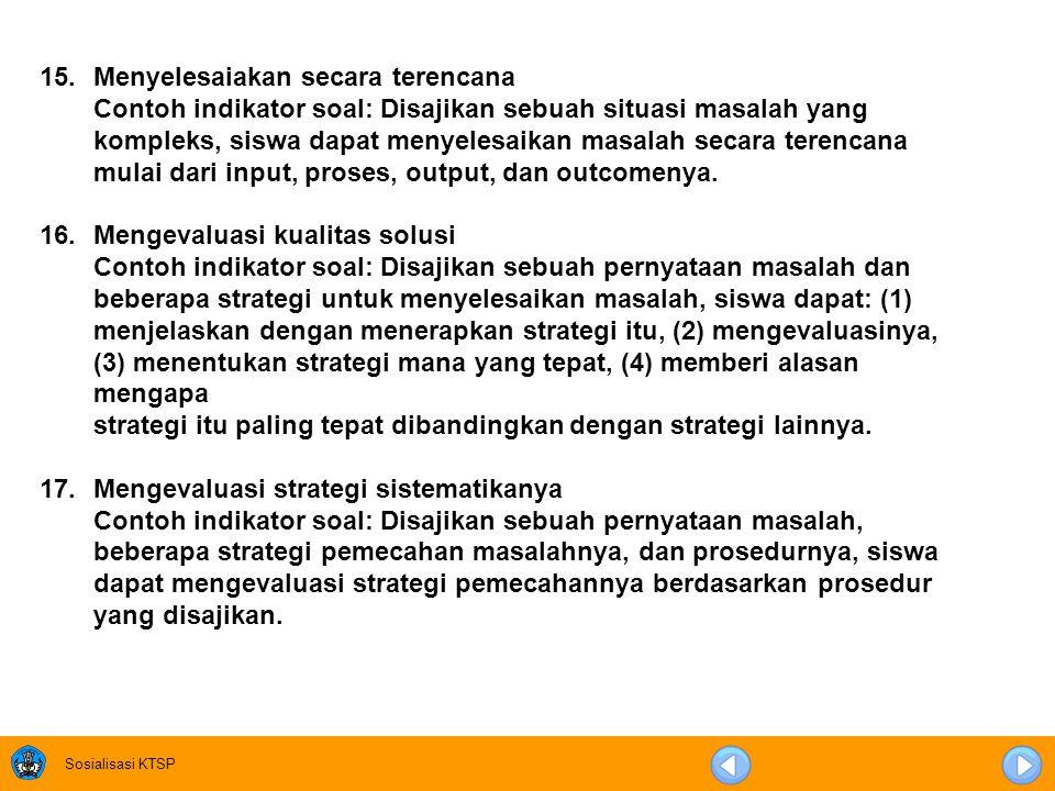 Sosialisasi KTSP 11. Memberi alasan strategi yang digunakan Contoh indikator soal: Disajikan sebuah pernyataan masalah dengan dua atau lebih strategi