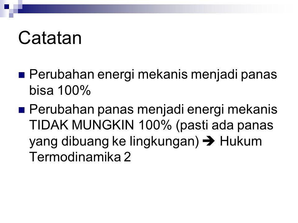 Catatan Perubahan energi mekanis menjadi panas bisa 100% Perubahan panas menjadi energi mekanis TIDAK MUNGKIN 100% (pasti ada panas yang dibuang ke lingkungan)  Hukum Termodinamika 2