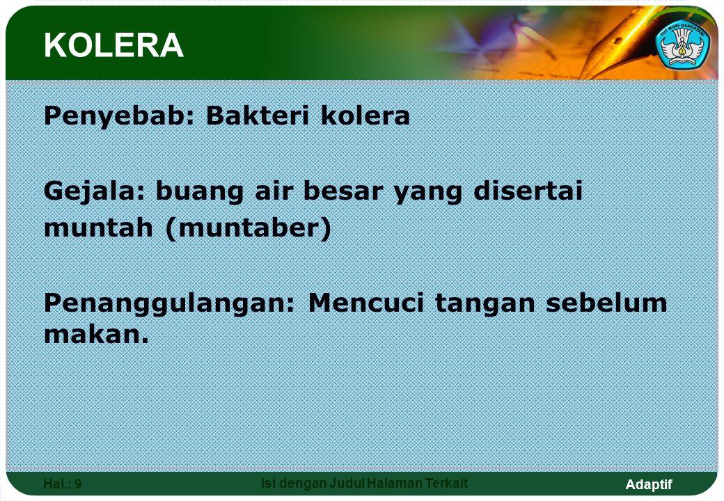 Adaptif Hal.: 9 Isi dengan Judul Halaman Terkait Penyebab: Bakteri kolera Gejala: buang air besar yang disertai muntah (muntaber) Penanggulangan: Menc