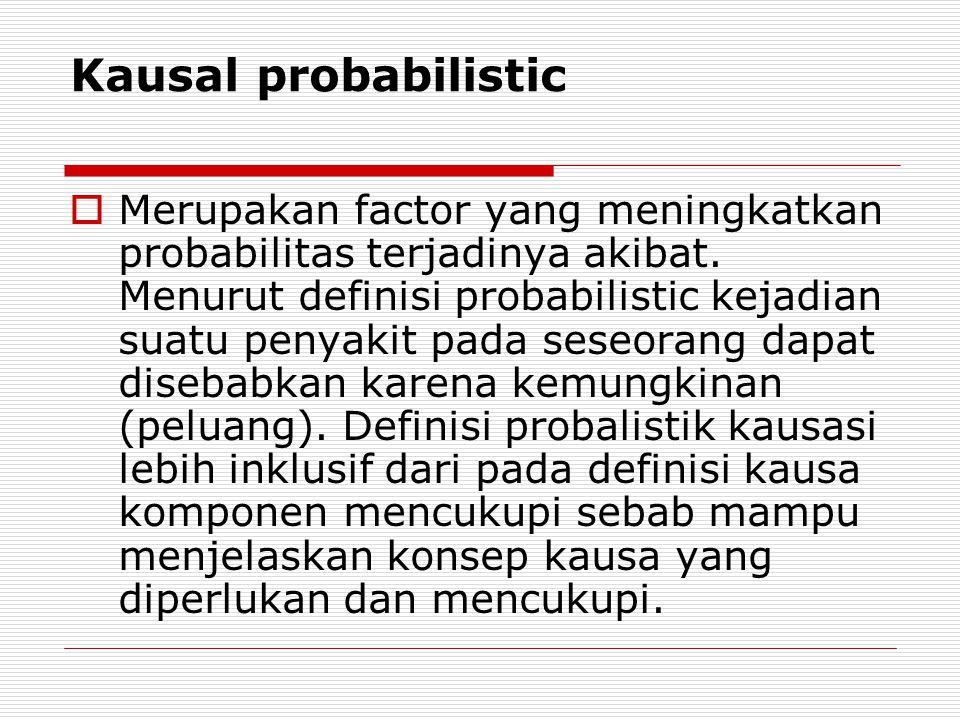 Kausal probabilistic  Merupakan factor yang meningkatkan probabilitas terjadinya akibat.