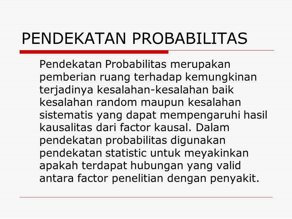 PENDEKATAN PROBABILITAS Pendekatan Probabilitas merupakan pemberian ruang terhadap kemungkinan terjadinya kesalahan-kesalahan baik kesalahan random maupun kesalahan sistematis yang dapat mempengaruhi hasil kausalitas dari factor kausal.