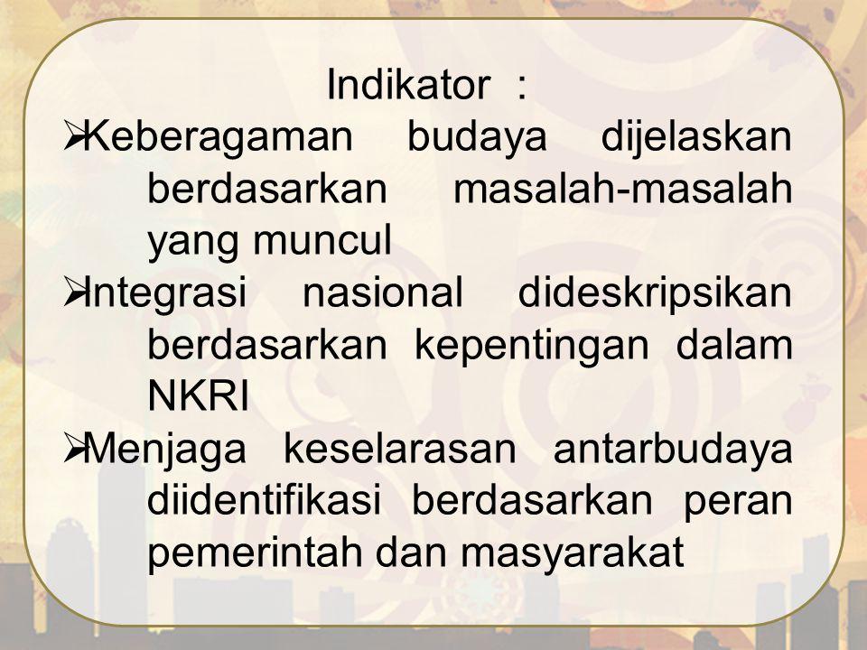 Indikator :  Keberagaman budaya dijelaskan berdasarkan masalah-masalah yang muncul  Integrasi nasional dideskripsikan berdasarkan kepentingan dalam