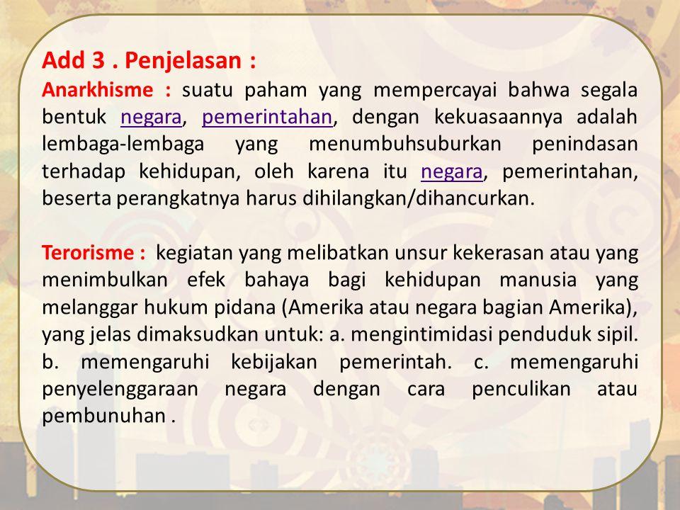 Add 3. Penjelasan : Anarkhisme : suatu paham yang mempercayai bahwa segala bentuk negara, pemerintahan, dengan kekuasaannya adalah lembaga-lembaga yan