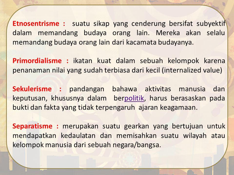 Etnosentrisme : suatu sikap yang cenderung bersifat subyektif dalam memandang budaya orang lain. Mereka akan selalu memandang budaya orang lain dari k