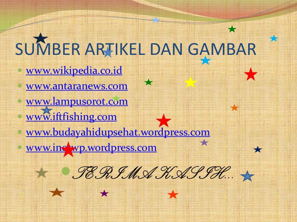 SUMBER ARTIKEL DAN GAMBAR www.wikipedia.co.id www.antaranews.com www.lampusorot.com www.iftfishing.com www.budayahidupsehat.wordpress.com www.inotwp.wordpress.com TERIMA KASIH...
