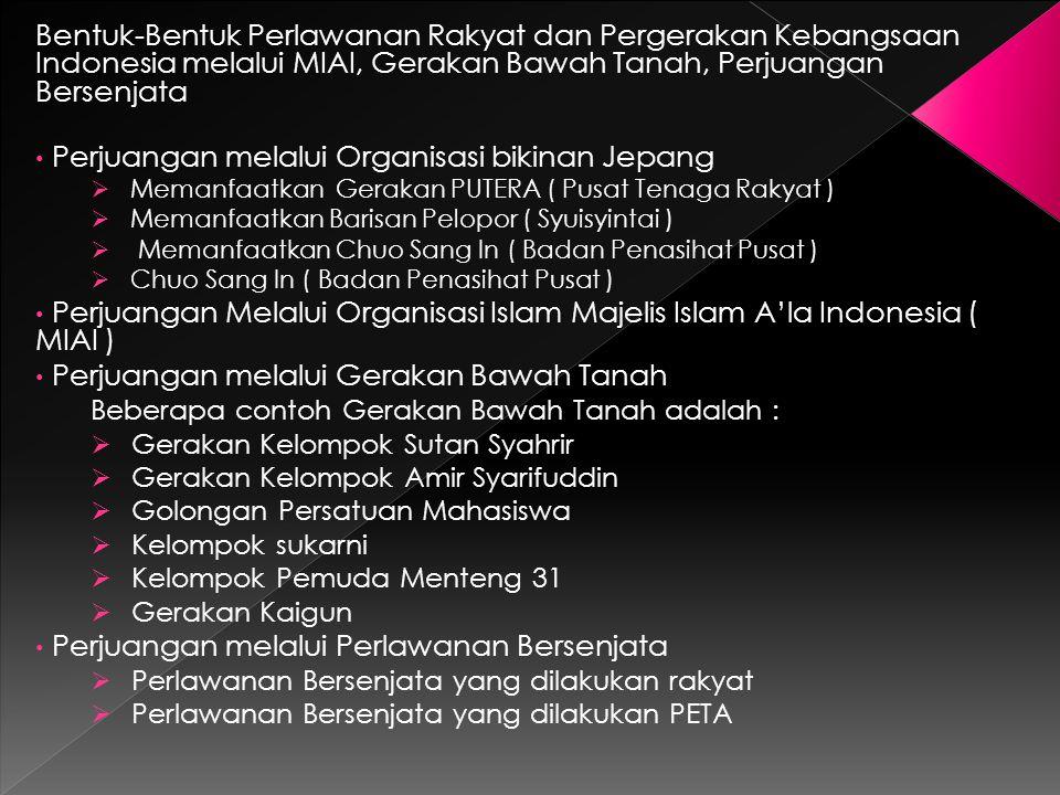 Bentuk-Bentuk Perlawanan Rakyat dan Pergerakan Kebangsaan Indonesia melalui MIAI, Gerakan Bawah Tanah, Perjuangan Bersenjata Perjuangan melalui Organisasi bikinan Jepang  Memanfaatkan Gerakan PUTERA ( Pusat Tenaga Rakyat )  Memanfaatkan Barisan Pelopor ( Syuisyintai )  Memanfaatkan Chuo Sang In ( Badan Penasihat Pusat )  Chuo Sang In ( Badan Penasihat Pusat ) Perjuangan Melalui Organisasi Islam Majelis Islam A'la Indonesia ( MIAI ) Perjuangan melalui Gerakan Bawah Tanah Beberapa contoh Gerakan Bawah Tanah adalah :  Gerakan Kelompok Sutan Syahrir  Gerakan Kelompok Amir Syarifuddin  Golongan Persatuan Mahasiswa  Kelompok sukarni  Kelompok Pemuda Menteng 31  Gerakan Kaigun Perjuangan melalui Perlawanan Bersenjata  Perlawanan Bersenjata yang dilakukan rakyat  Perlawanan Bersenjata yang dilakukan PETA