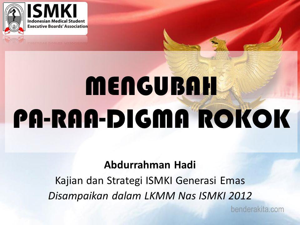 MENGUBAH PA-RAA-DIGMA ROKOK Abdurrahman Hadi Kajian dan Strategi ISMKI Generasi Emas Disampaikan dalam LKMM Nas ISMKI 2012