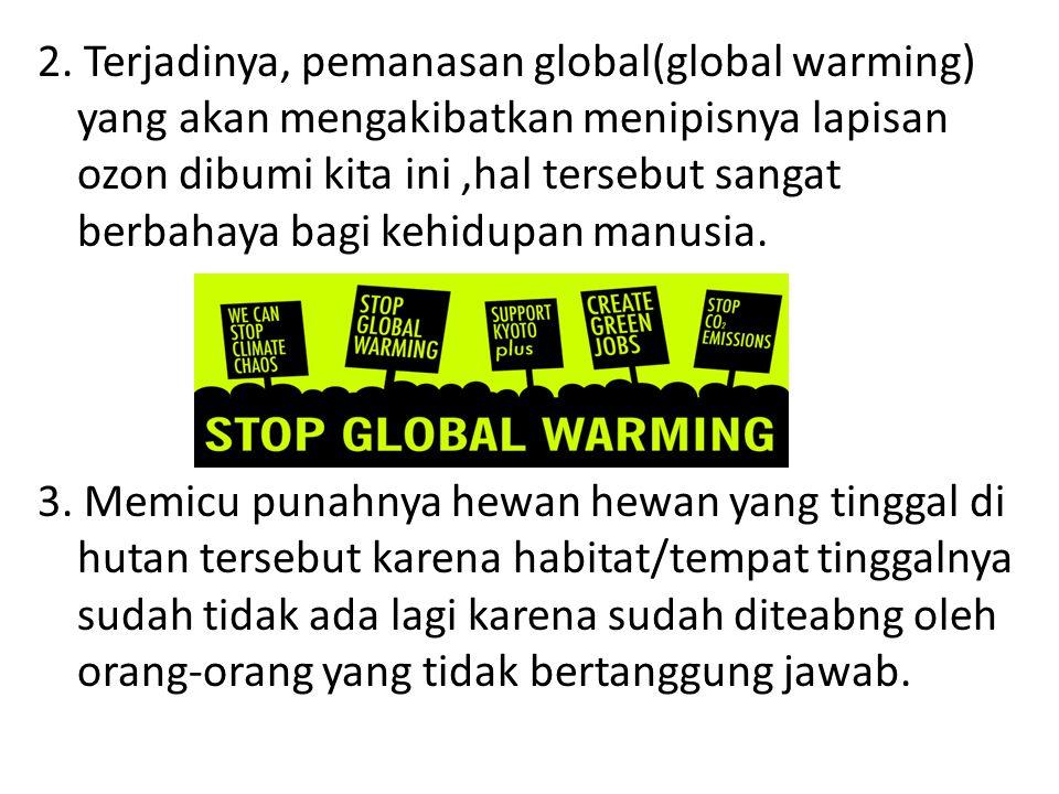 2. Terjadinya, pemanasan global(global warming) yang akan mengakibatkan menipisnya lapisan ozon dibumi kita ini,hal tersebut sangat berbahaya bagi keh