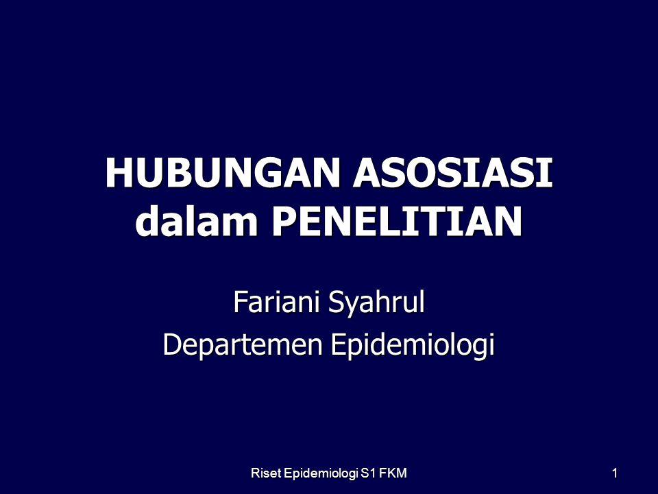 Riset Epidemiologi S1 FKM 1 HUBUNGAN ASOSIASI dalam PENELITIAN Fariani Syahrul Departemen Epidemiologi