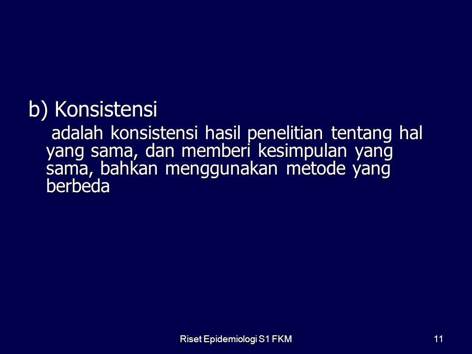 b) Konsistensi adalah konsistensi hasil penelitian tentang hal yang sama, dan memberi kesimpulan yang sama, bahkan menggunakan metode yang berbeda adalah konsistensi hasil penelitian tentang hal yang sama, dan memberi kesimpulan yang sama, bahkan menggunakan metode yang berbeda Riset Epidemiologi S1 FKM11