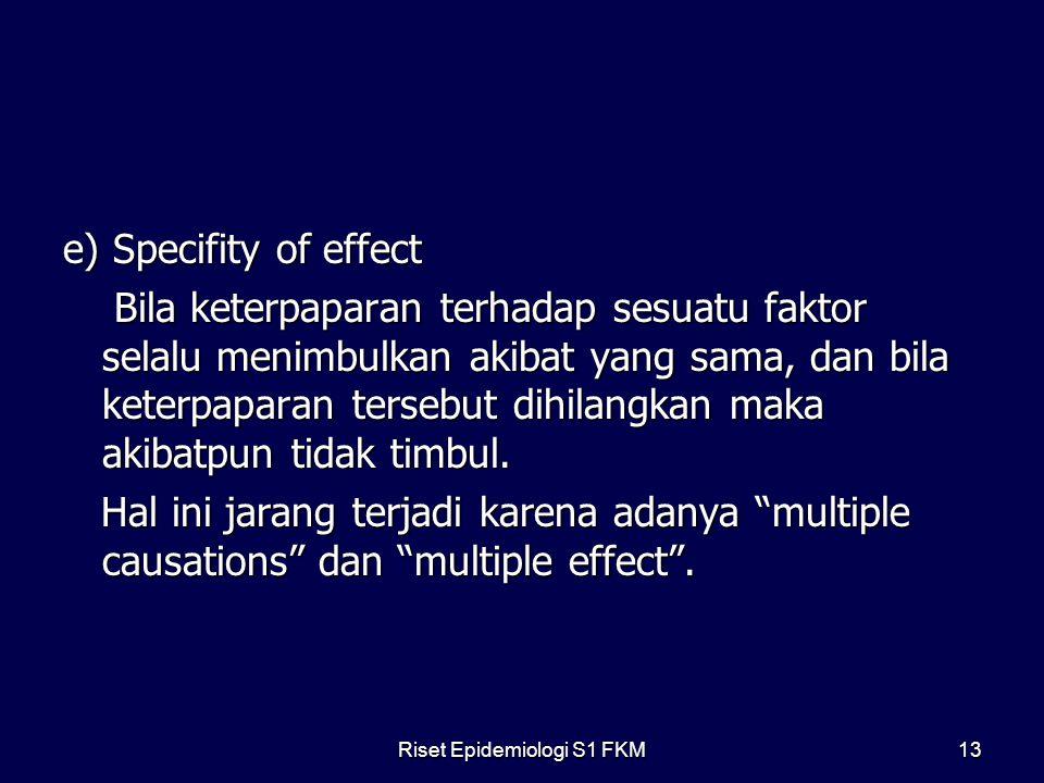 Riset Epidemiologi S1 FKM13 e) Specifity of effect Bila keterpaparan terhadap sesuatu faktor selalu menimbulkan akibat yang sama, dan bila keterpaparan tersebut dihilangkan maka akibatpun tidak timbul.