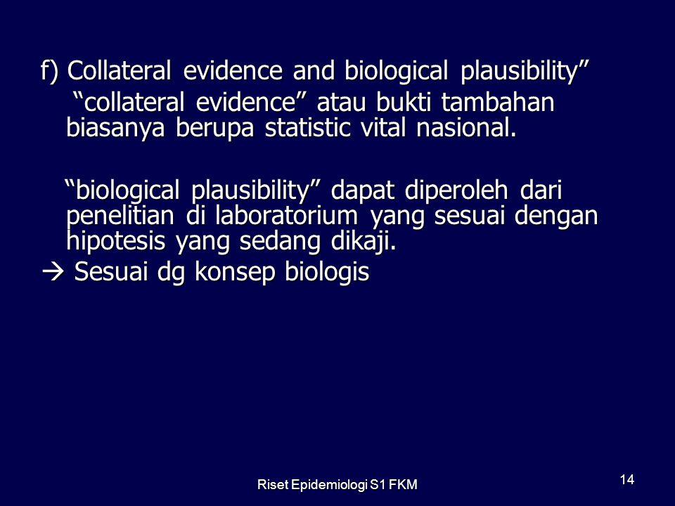 Riset Epidemiologi S1 FKM 14 f) Collateral evidence and biological plausibility collateral evidence atau bukti tambahan biasanya berupa statistic vital nasional.
