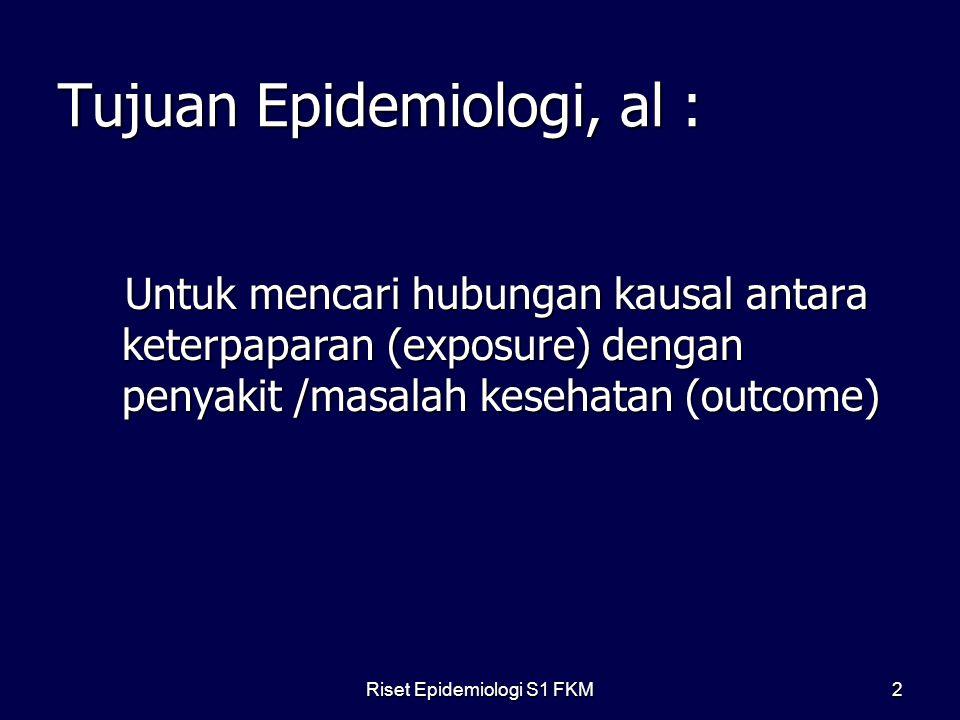 Riset Epidemiologi S1 FKM2 Tujuan Epidemiologi, al : Untuk mencari hubungan kausal antara keterpaparan (exposure) dengan penyakit /masalah kesehatan (outcome) Untuk mencari hubungan kausal antara keterpaparan (exposure) dengan penyakit /masalah kesehatan (outcome)